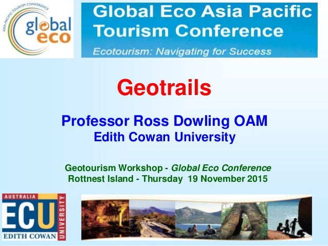 1 Geotrails Professor Ross Dowling OAM Edith Cowan University Geotourism Workshop - Global Eco Conference Rottnest Island ...