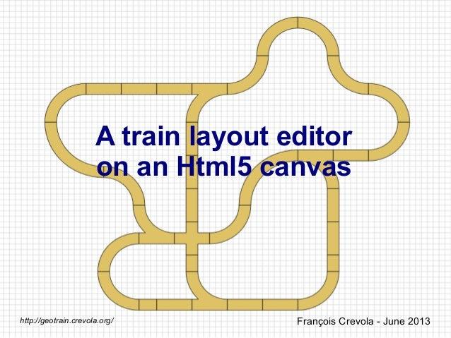 A train layout editor on an Html5 canvas François Crevola - June 2013http://geotrain.crevola.org/