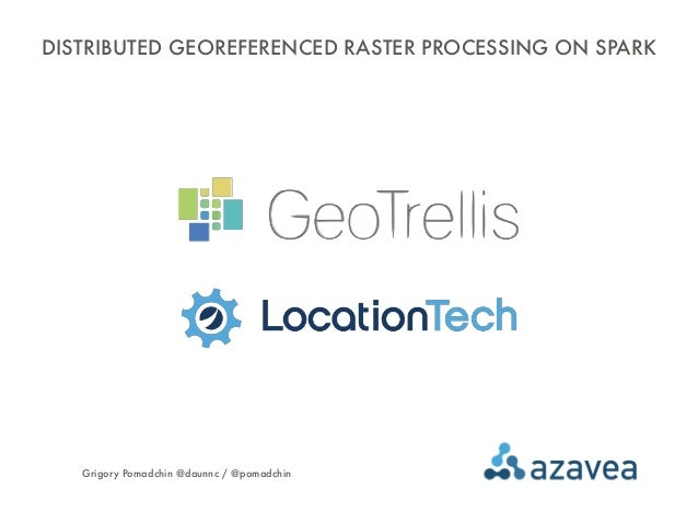 DISTRIBUTED GEOREFERENCED RASTER PROCESSING ON SPARK Grigory Pomadchin @daunnc / @pomadchin