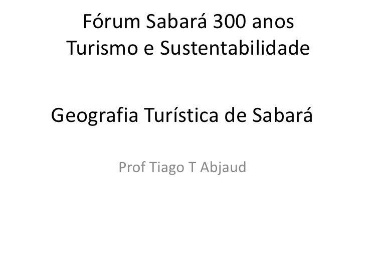 GeografiaTurística de Sabará<br />Prof Tiago T Abjaud<br />FórumSabará 300 anos<br />Turismo e Sustentabilidade<br />