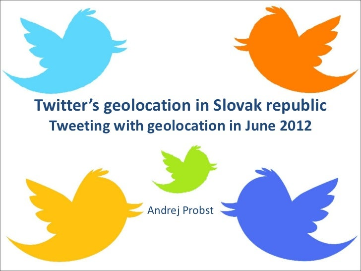 Twitter's geolocation in Slovak republic  Tweeting with geolocation in June 2012                Andrej Probst