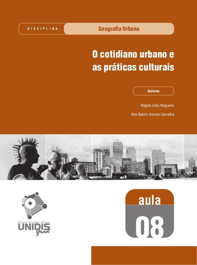 D I S C I P L I N A  Geografia Urbana  O cotidiano urbano e as práticas culturais Autoras  Regina Celly Nogueira Ana Beatri...
