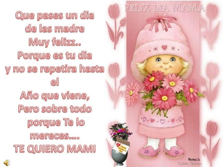 Que pases un dia<br />de las madre<br />Muy felizz..<br />Porque es tu dia<br />y no se repetira hasta el<br />Año que vie...