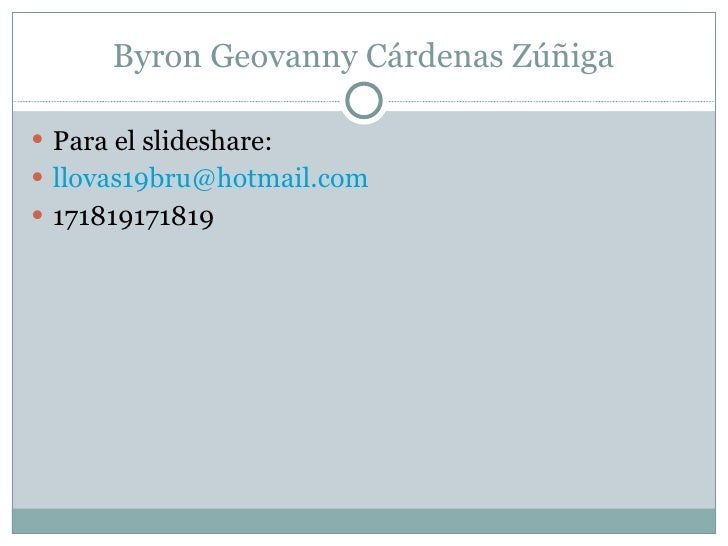 Byron Geovanny Cárdenas Zúñiga <ul><li>Para el slideshare: </li></ul><ul><li>[email_address] </li></ul><ul><li>17181917181...