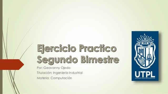 Por: Geovanny Ojeda Titulación: Ingeniería Industrial Materia: Computación