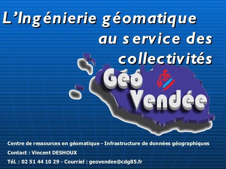 Centre de ressources en géomatique - Infrastructure de données géographiques Contact : Vincent DESHOUX Tél. : 02 51 44 10 ...