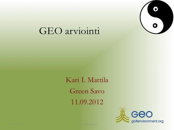 GEO arviointi                  Kari I. Mattila                   Green Savo                   11.09.201211.10.2012        ...