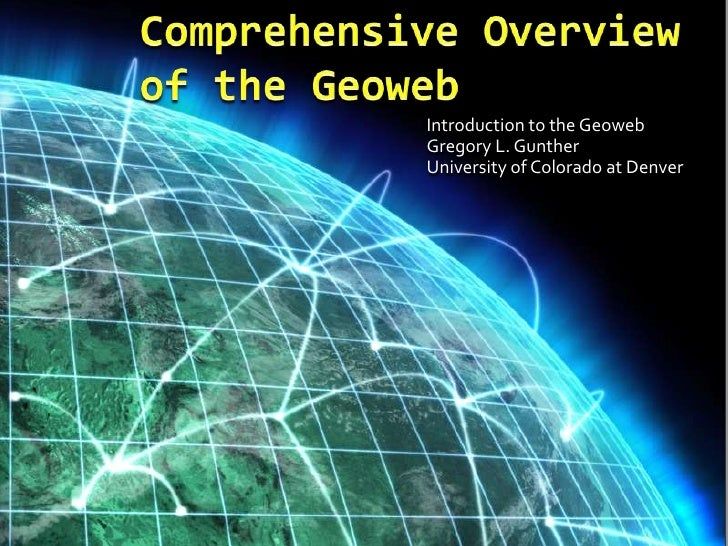 Comprehensive Overview of the Geoweb<br />Introduction to the Geoweb<br />Gregory L. Gunther<br />University of Colorado a...