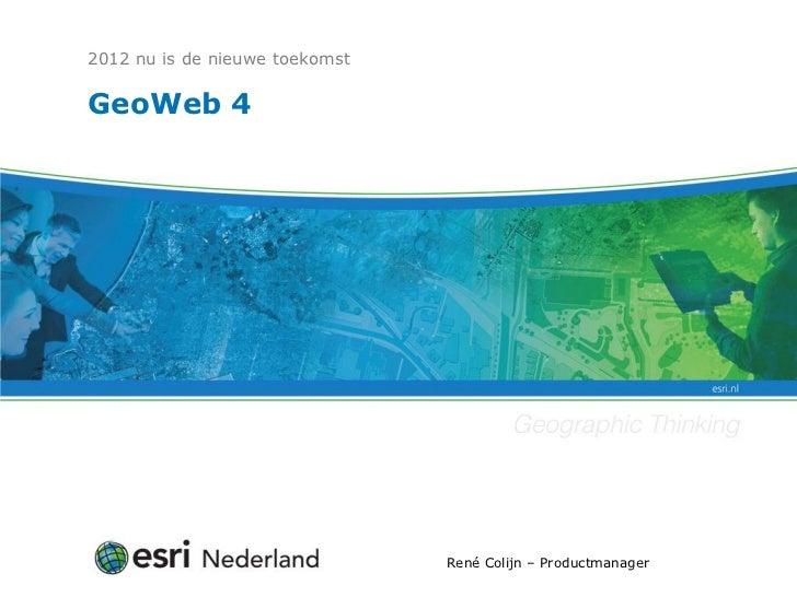 2012 nu is de nieuwe toekomstGeoWeb 4                                René Colijn – Productmanager