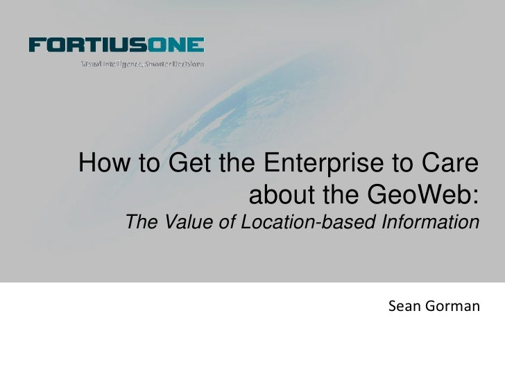 How to Get the Enterprise to Care about the GeoWeb:<br />The Value of Location-based Information<br />Sean Gorman<br />