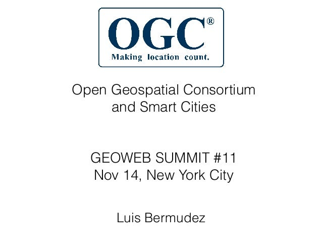 Open Geospatial Consortium and Smart Cities ! ! GEOWEB SUMMIT #11 Nov 14, New York City Luis Bermudez