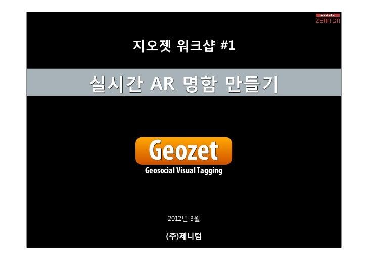 지오젯 워크샵 #1실시간 AR 명함 만들기    Geozet   Geosocial Visual Tagging          2012년 3월         (주)제니텀