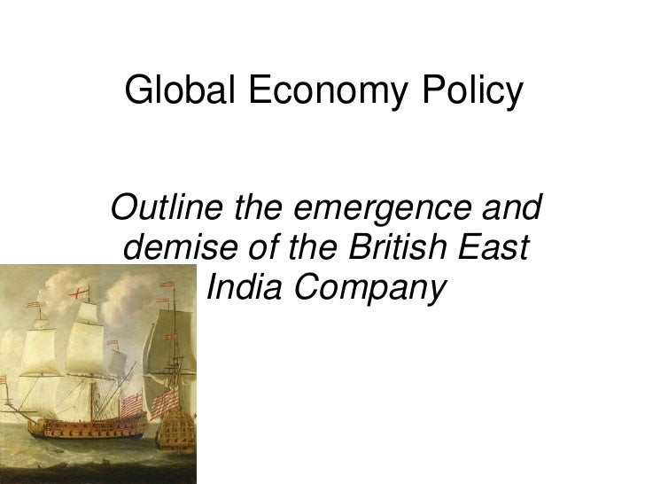 Global Economy Policy  Outline the emergence and demise of the British East       India Company