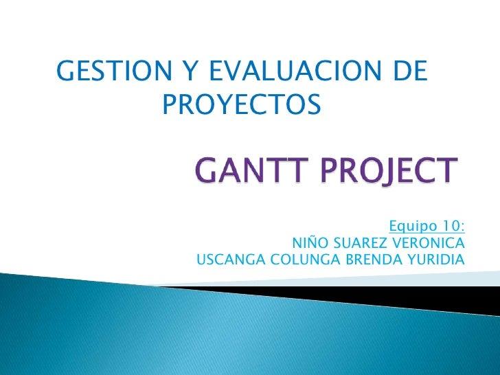 GANTT PROJECT<br />GESTION Y EVALUACION DE PROYECTOS<br />Equipo 10:<br />NIÑO SUAREZ VERONICA<br />USCANGA COLUNGA BRENDA...