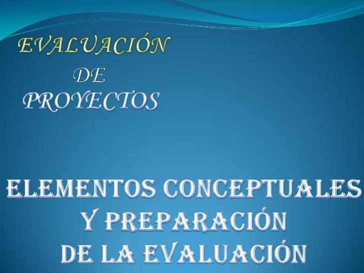 EVALUACIÓN  DE   <br />PROYECTOS<br />ELEMENTOS CONCEPTUALES <br />Y PREPARACIÓN <br />DE LA EVALUACIÓN <br />