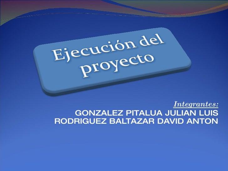 Integrantes:    GONZALEZ PITALUA JULIAN LUIS RODRIGUEZ BALTAZAR DAVID ANTON