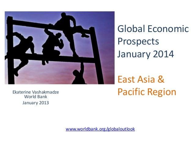 Global Economic Prospects January 2014  Ekaterine Vashakmadze World Bank January 2013  East Asia & Pacific Region  www.wor...