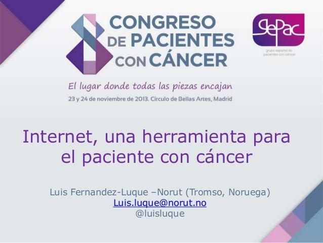 Internet, una herramienta para el paciente con cáncer Luis Fernandez-Luque –Norut (Tromso, Noruega) Luis.luque@norut.no @l...