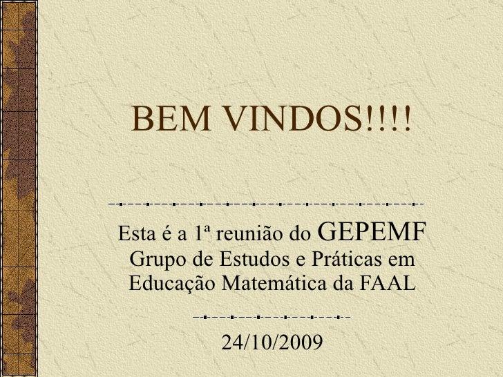 BEM VINDOS!!!! Esta é a 1ª reunião do  GEPEMF Grupo de Estudos e Práticas em Educação Matemática da FAAL 24/10/2009
