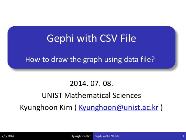 Kyunghoon Kim Gephi with CSV File How to draw the graph using data file? 7/8/2014 Gephi with CSV File 1 2014. 07. 08. UNIS...