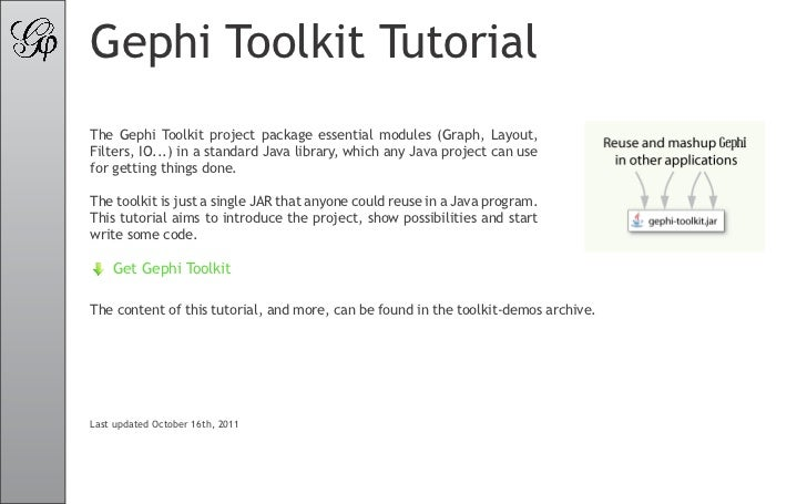 Gephi Toolkit TutorialThe Gephi Toolkit project package essential modules (Graph, Layout,Filters, IO...) in a standard Jav...