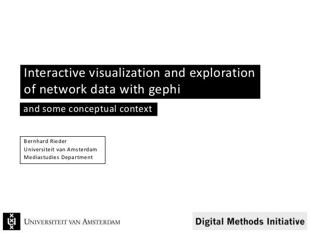 Interactive visualization and exploration of network data with gephi Bernhard Rieder Universiteit van Amsterdam Mediastudi...