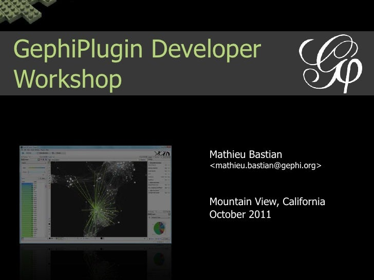 GephiPlugin Developer Workshop<br />Mathieu Bastian<br /><mathieu.bastian@gephi.org><br />Mountain View, California<br />O...