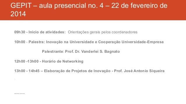 GEPIT – aula presencial no. 4 – 22 de fevereiro de 2014 09h30 - Inicio de atividades: Orientações gerais pelos coordenador...