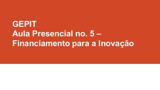 GEPIT Aula Presencial no. 5 – Financiamento para a Inovação