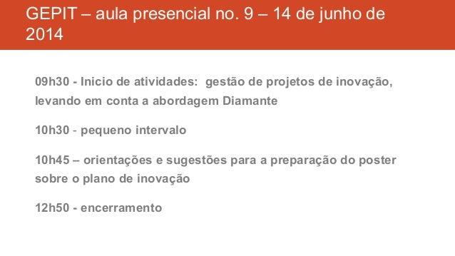 GEPIT – aula presencial no. 9 – 14 de junho de 2014 09h30 - Inicio de atividades: gestão de projetos de inovação, levando ...