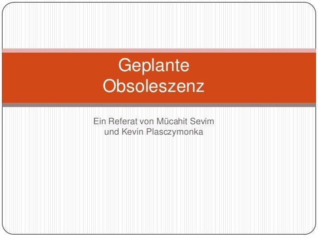 Ein Referat von Mücahit Sevimund Kevin PlasczymonkaGeplanteObsoleszenz