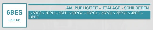 6BES  LOK 101  Afd. PUBLICITEIT – ETALAGE - SCHILDEREN  > 5BES > 7BPI2 > 7BPI1 > 6BPG2 > 6BPG1 > 5BPG2 > 5BPG1 > 4BPE >  3...