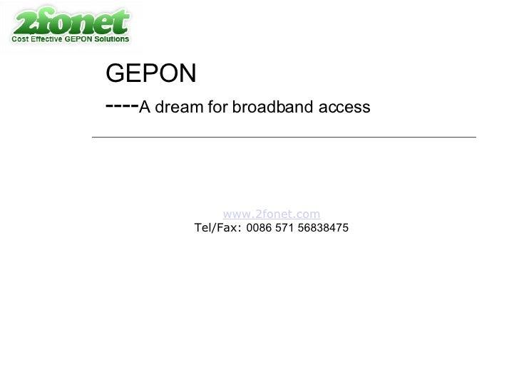 GEPON ---- A dream for broadband access www.2fonet.com Tel/Fax:  0086 571 56838475