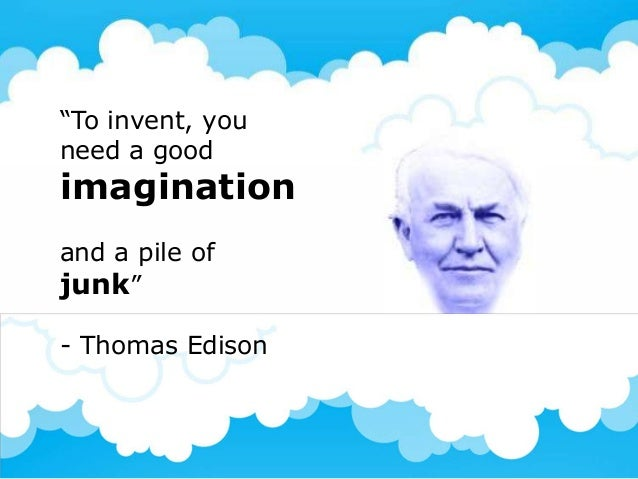 """""""To invent, youneed a goodimaginationand a pile ofjunk""""- Thomas Edison"""