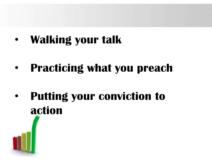 •   Walking your talk•   Practicing what you preach•   Putting your conviction to    action                               ...