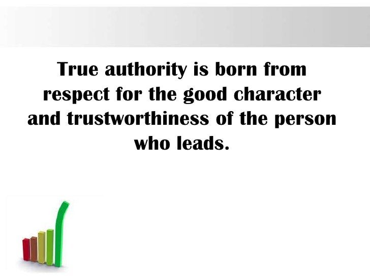 True authority is born from respect for the good characterand trustworthiness of the person           who leads.          ...