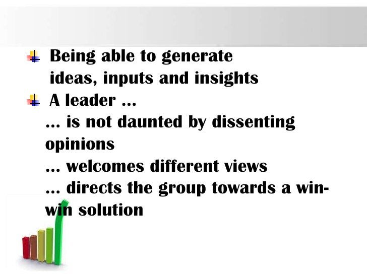 Being able to generateideas, inputs and insightsA leader …… is not daunted by dissentingopinions… welcomes different views...