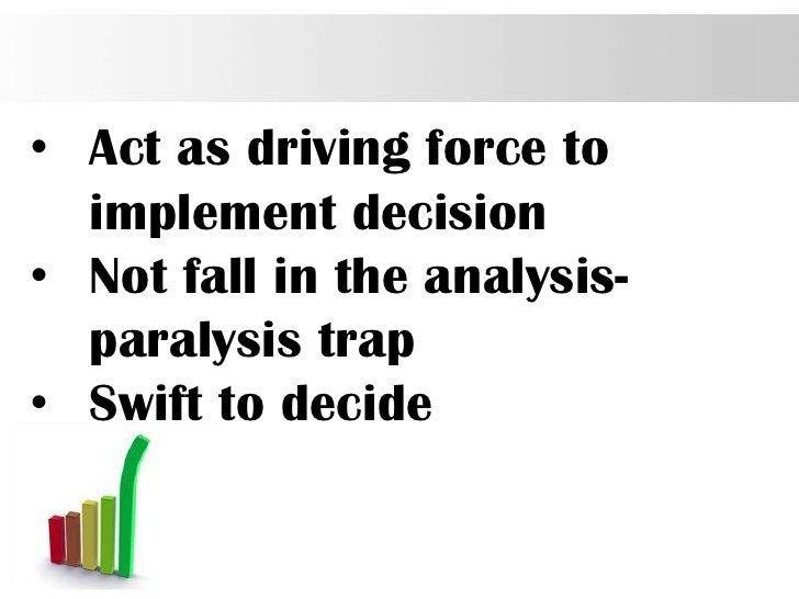 • Act as driving force to  implement decision• Not fall in the analysis-  paralysis trap• Swift to decide                 ...