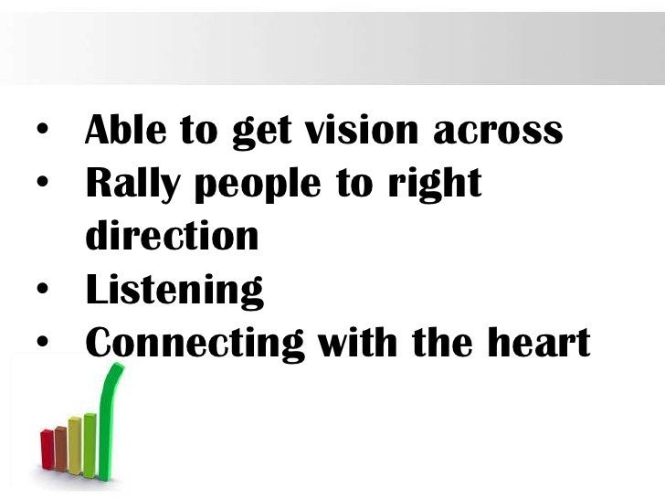 • Able to get vision across• Rally people to right  direction• Listening• Connecting with the heart                       ...