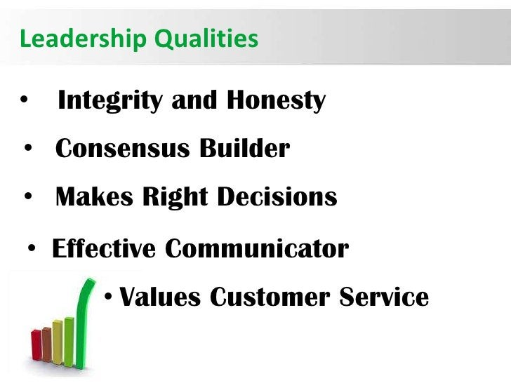 Leadership Qualities•   Integrity and Honesty• Consensus Builder• Makes Right Decisions• Effective Communicator       • Va...