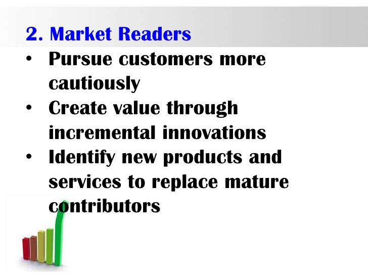 2. Market Readers• Pursue customers more   cautiously• Create value through   incremental innovations• Identify new produc...