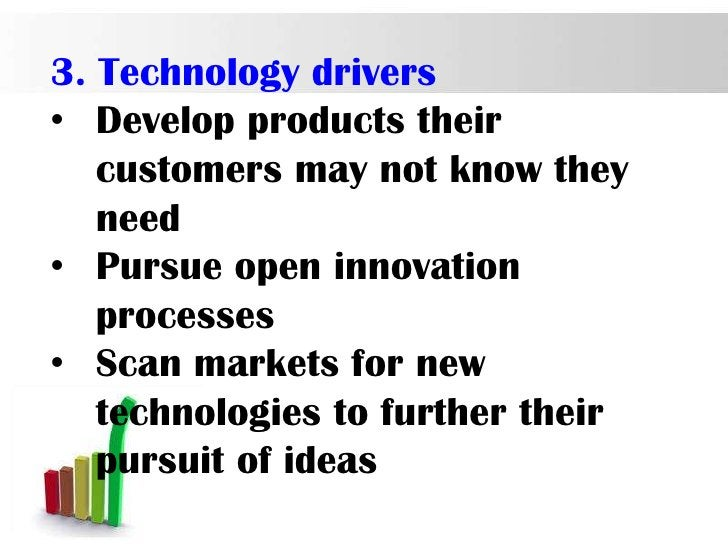 3. Technology drivers• Develop products their   customers may not know they   need• Pursue open innovation   processes• Sc...