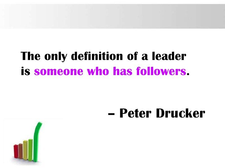 The only definition of a leaderis someone who has followers.               – Peter Drucker                                ...