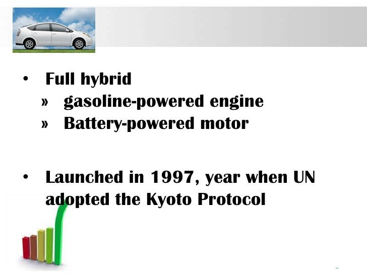 • Full hybrid  » gasoline-powered engine  » Battery-powered motor• Launched in 1997, year when UN  adopted the Kyoto Proto...