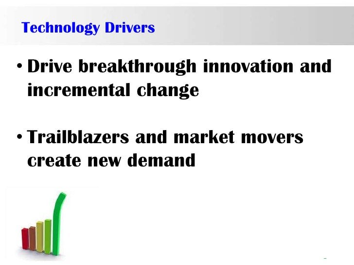 Technology Drivers• Drive breakthrough innovation and  incremental change• Trailblazers and market movers  create new dema...
