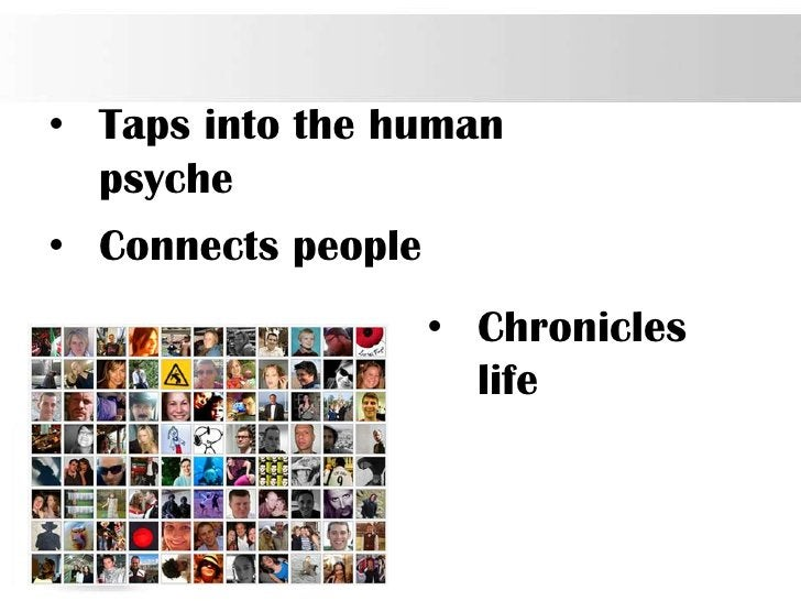 • Taps into the human  psyche• Connects people                    • Chronicles                      life                  ...