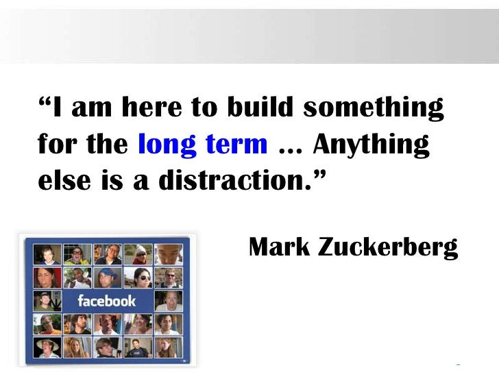 """""""I am here to build somethingfor the long term … Anythingelse is a distraction.""""               Mark Zuckerberg            ..."""