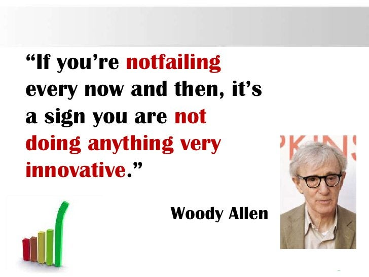 """""""If you're notfailingevery now and then, it'sa sign you are notdoing anything veryinnovative.""""              Woody Allen   ..."""