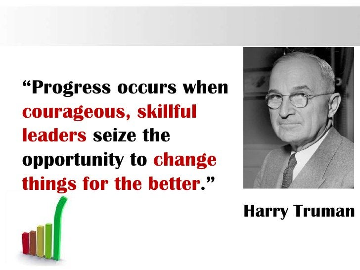 """""""Progress occurs whencourageous, skillfulleaders seize theopportunity to changethings for the better.""""                    ..."""