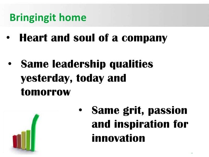 Bringingit home• Heart and soul of a company• Same leadership qualities  yesterday, today and  tomorrow             • Same...